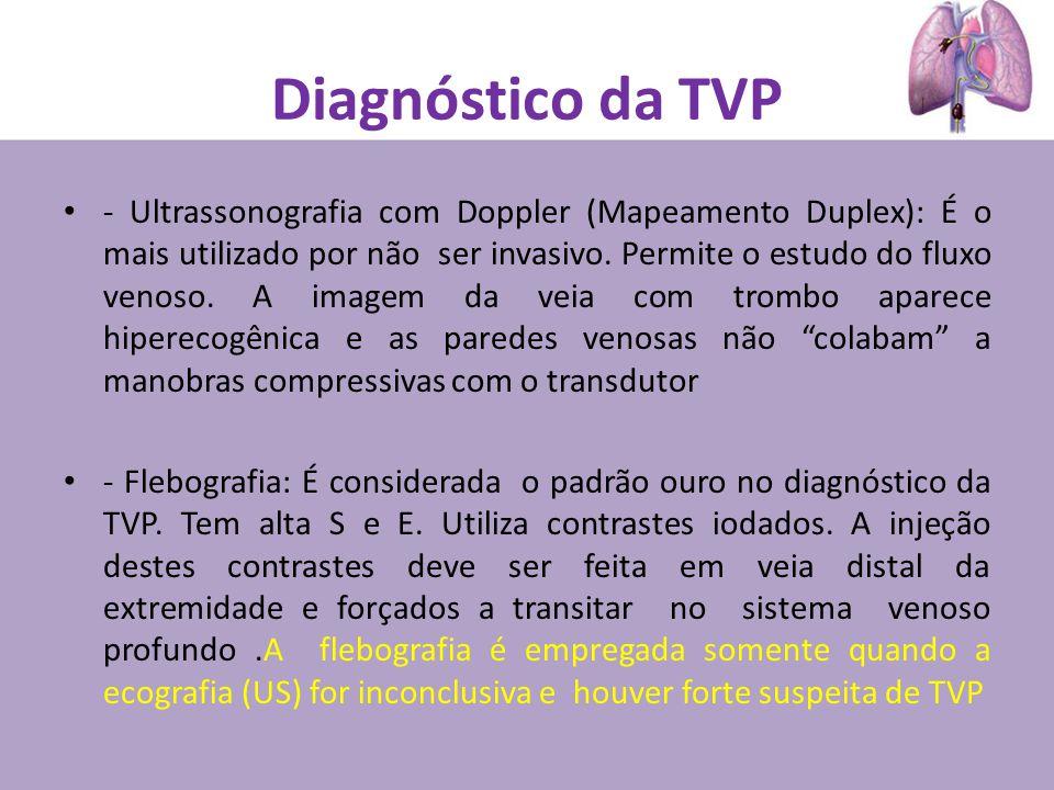 Diagnóstico da TVP - Ultrassonografia com Doppler (Mapeamento Duplex): É o mais utilizado por não ser invasivo. Permite o estudo do fluxo venoso. A im