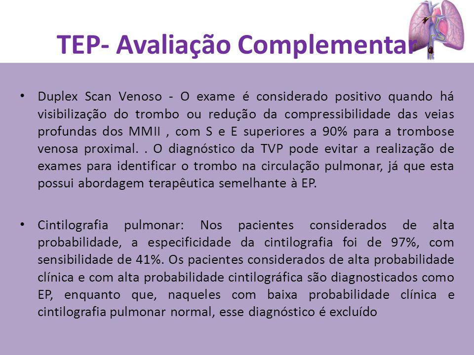 TEP- Avaliação Complementar Duplex Scan Venoso - O exame é considerado positivo quando há visibilização do trombo ou redução da compressibilidade das veias profundas dos MMII, com S e E superiores a 90% para a trombose venosa proximal..