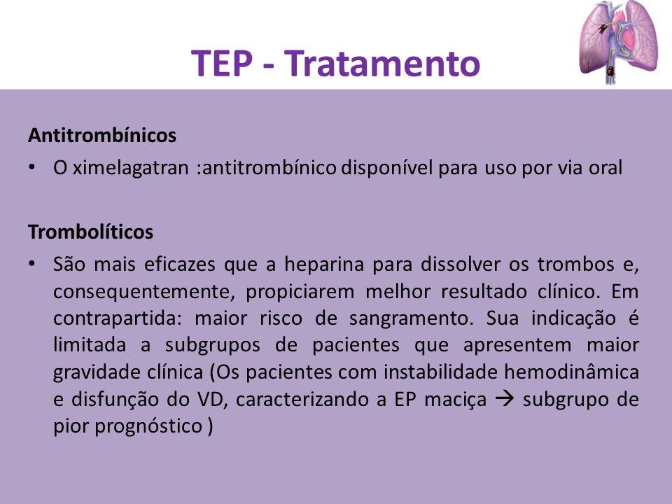 TEP - Tratamento Antitrombínicos O ximelagatran :antitrombínico disponível para uso por via oral Trombolíticos São mais eficazes que a heparina para dissolver os trombos e, consequentemente, propiciarem melhor resultado clínico.
