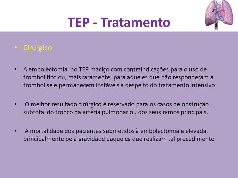 TEP - Tratamento Cirúrgico A embolectomia no TEP maciço com contraindicações para o uso de trombolítico ou, mais raramente, para aqueles que não respo