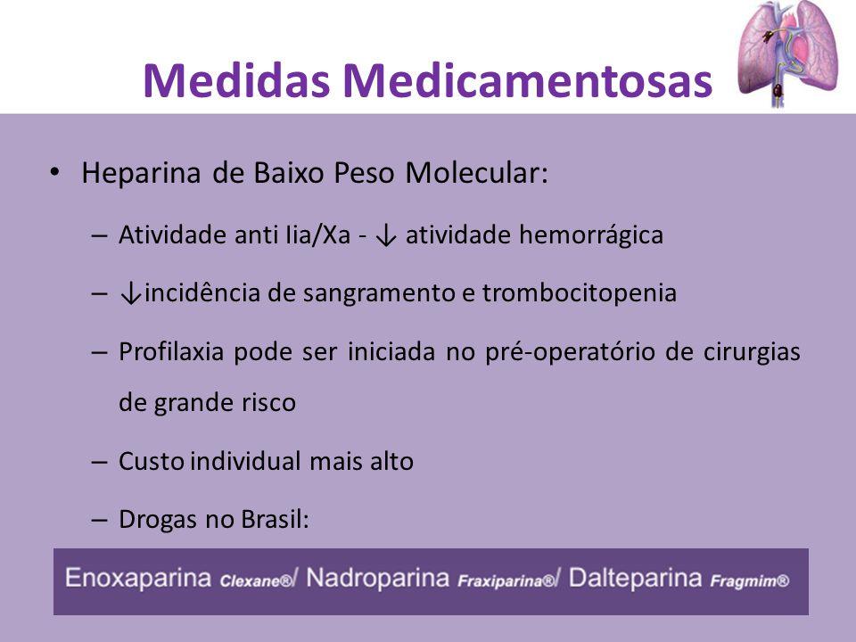 Heparina de Baixo Peso Molecular: – Atividade anti Iia/Xa - atividade hemorrágica – incidência de sangramento e trombocitopenia – Profilaxia pode ser iniciada no pré-operatório de cirurgias de grande risco – Custo individual mais alto – Drogas no Brasil: Medidas Medicamentosas