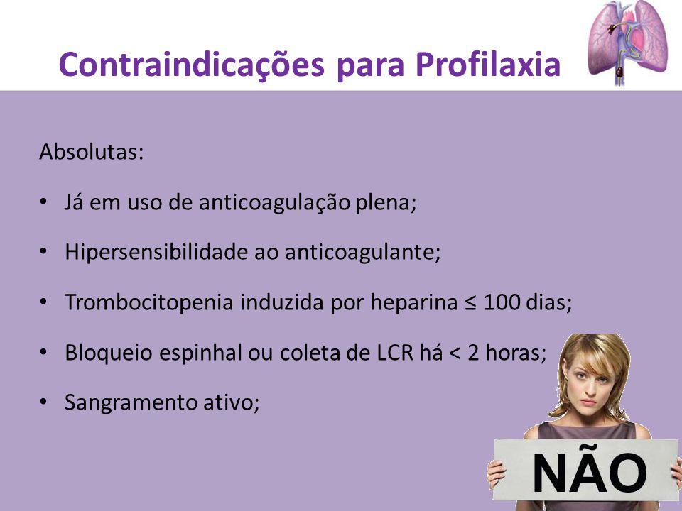 Contraindicações para Profilaxia Absolutas: Já em uso de anticoagulação plena; Hipersensibilidade ao anticoagulante; Trombocitopenia induzida por heparina 100 dias; Bloqueio espinhal ou coleta de LCR há < 2 horas; Sangramento ativo;