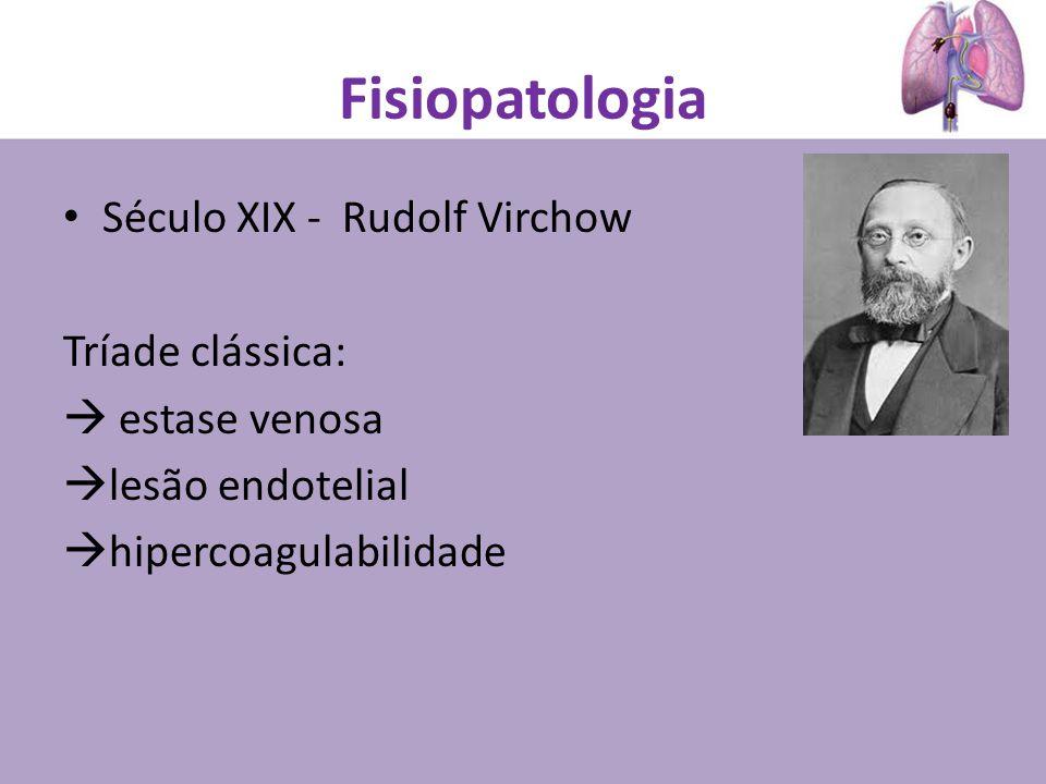 Fisiopatologia Século XIX - Rudolf Virchow Tríade clássica: estase venosa lesão endotelial hipercoagulabilidade