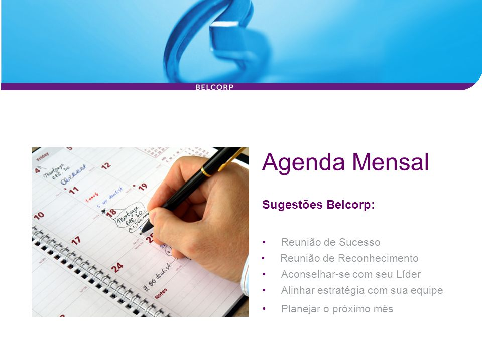 Agenda Mensal Sugestões Belcorp: Planejar o próximo mês Alinhar estratégia com sua equipe Reunião de Sucesso Reunião de Reconhecimento Aconselhar-se c