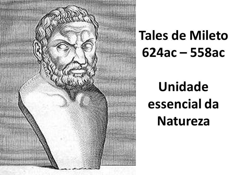 Tales de Mileto 624ac – 558ac Unidade essencial da Natureza