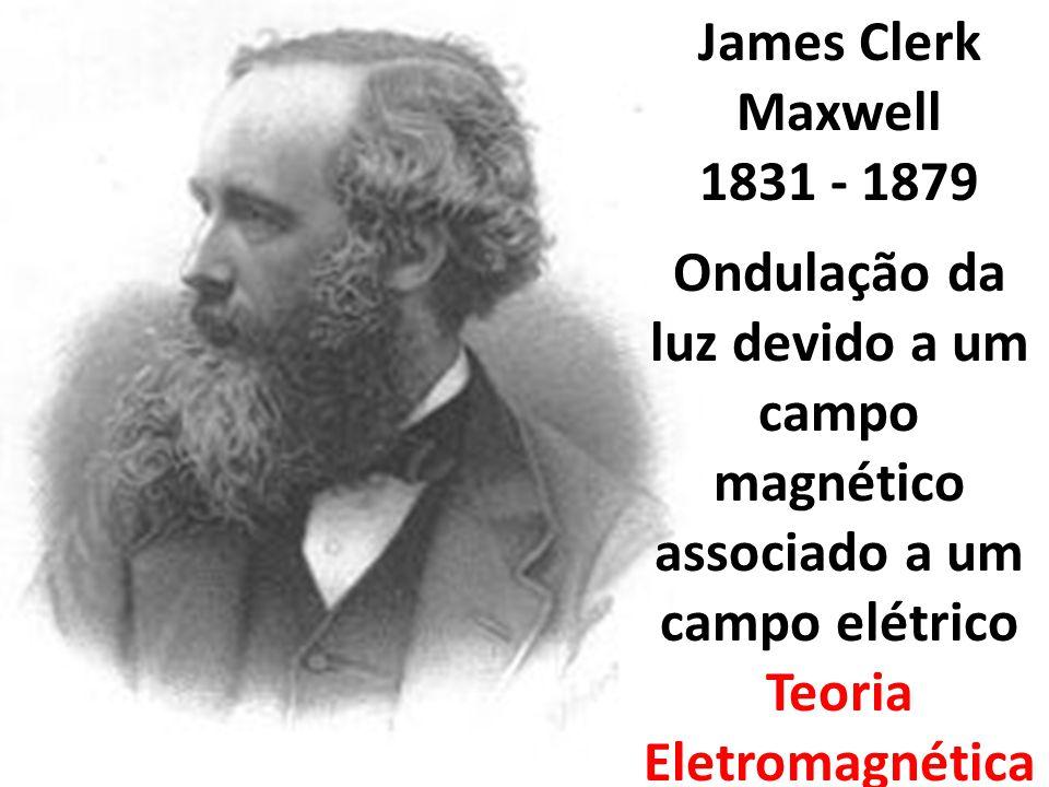 James Clerk Maxwell 1831 - 1879 Ondulação da luz devido a um campo magnético associado a um campo elétrico Teoria Eletromagnética