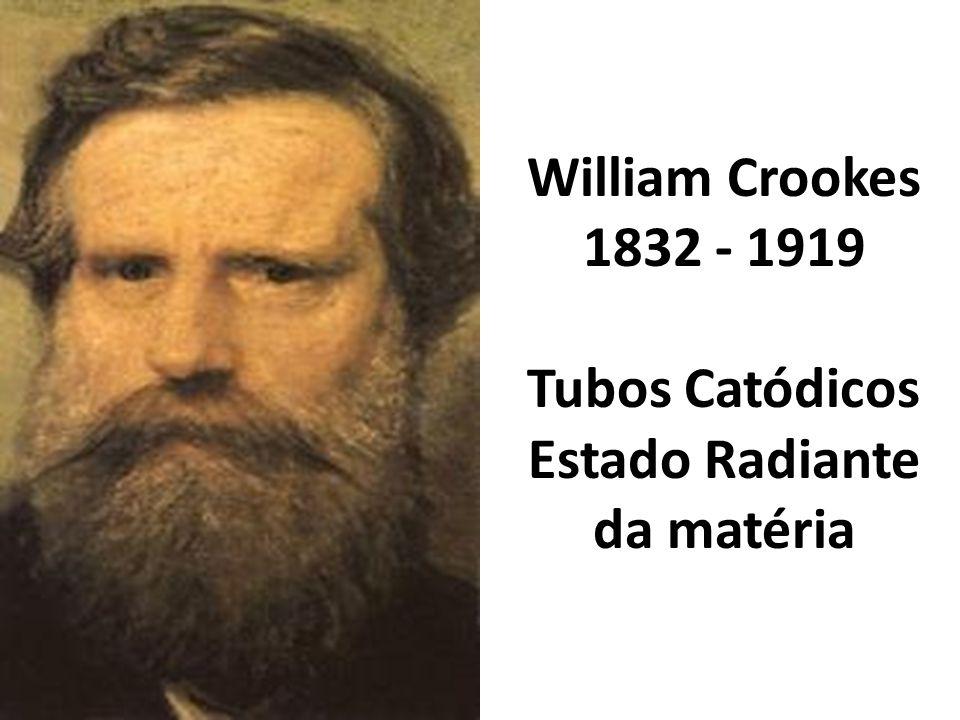 William Crookes 1832 - 1919 Tubos Catódicos Estado Radiante da matéria