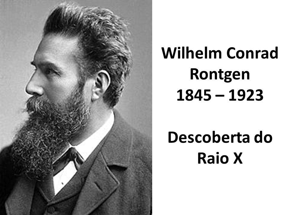 Wilhelm Conrad Rontgen 1845 – 1923 Descoberta do Raio X