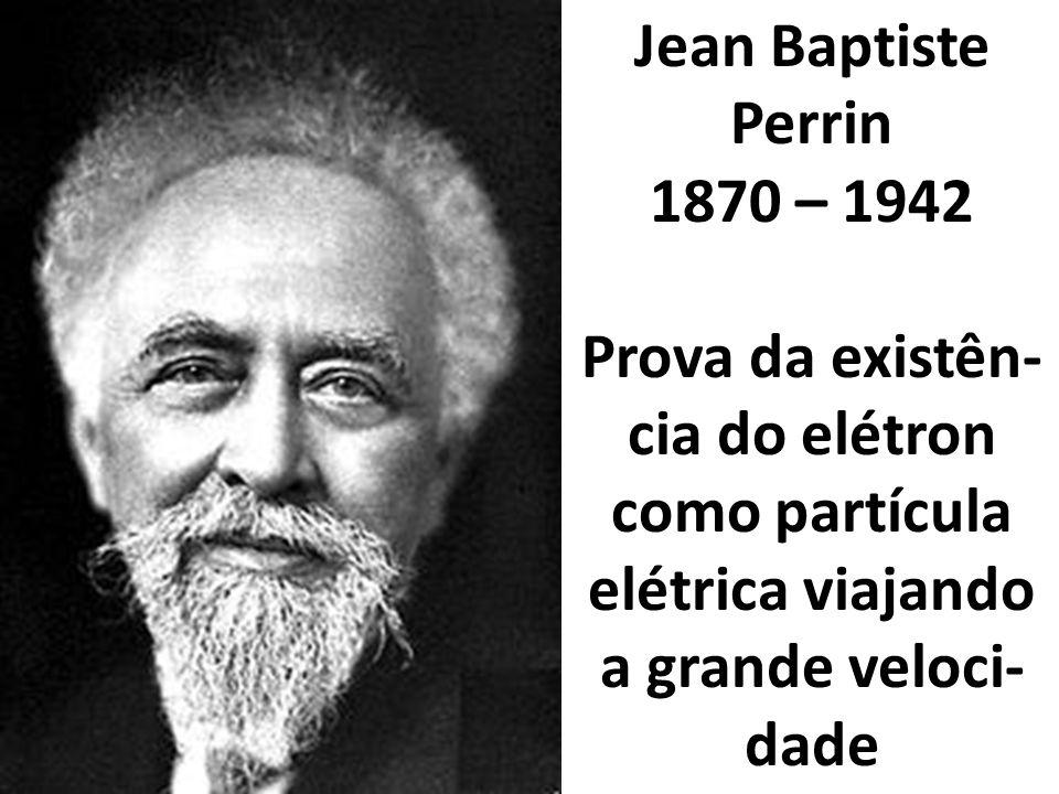 Jean Baptiste Perrin 1870 – 1942 Prova da existên- cia do elétron como partícula elétrica viajando a grande veloci- dade