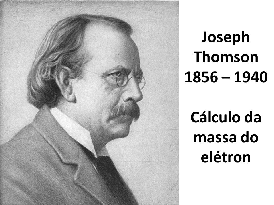 Joseph Thomson 1856 – 1940 Cálculo da massa do elétron