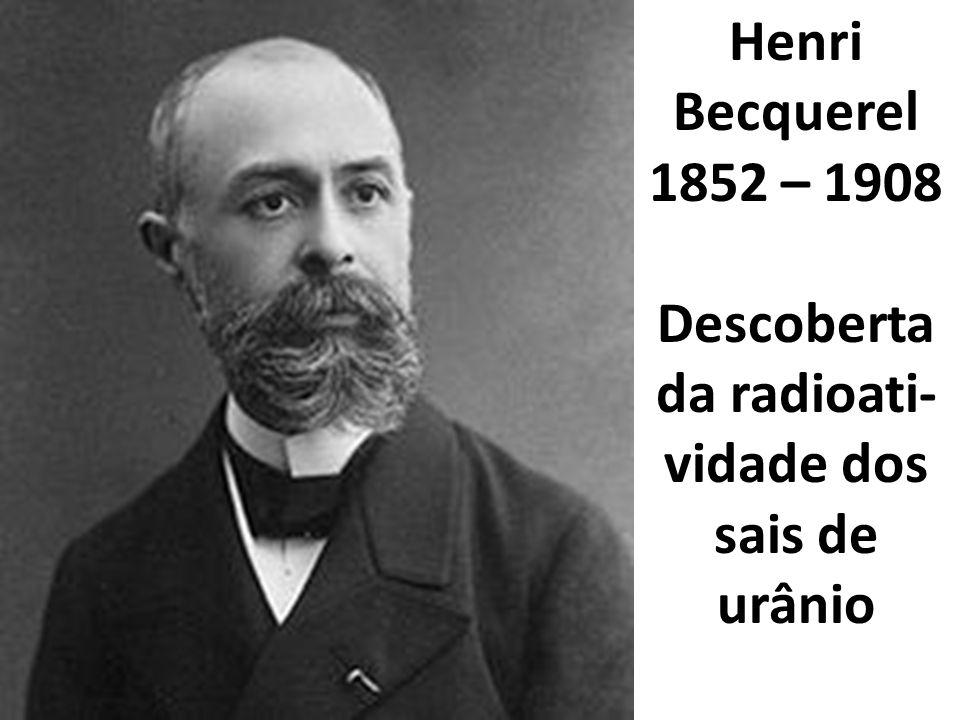 Henri Becquerel 1852 – 1908 Descoberta da radioati- vidade dos sais de urânio