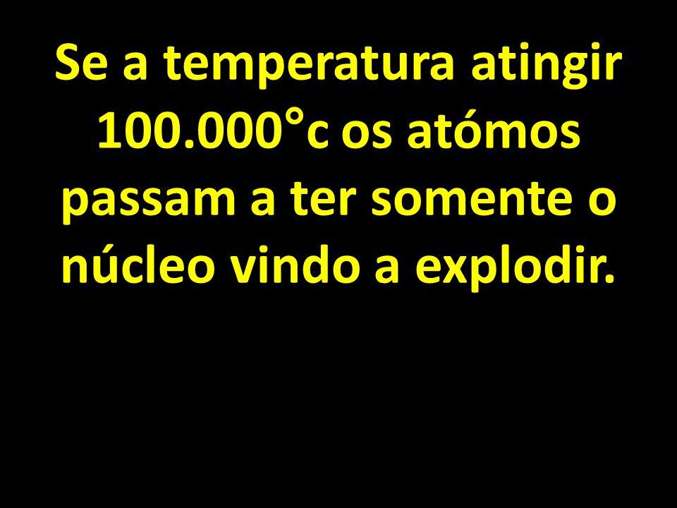 Se a temperatura atingir 100.000°c os atómos passam a ter somente o núcleo vindo a explodir.