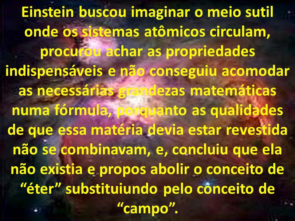 Einstein buscou imaginar o meio sutil onde os sistemas atômicos circulam, procurou achar as propriedades indispensáveis e não conseguiu acomodar as necessárias grandezas matemáticas numa fórmula, porquanto as qualidades de que essa matéria devia estar revestida não se combinavam, e, concluiu que ela não existia e propos abolir o conceito de éter substituiundo pelo conceito de campo.