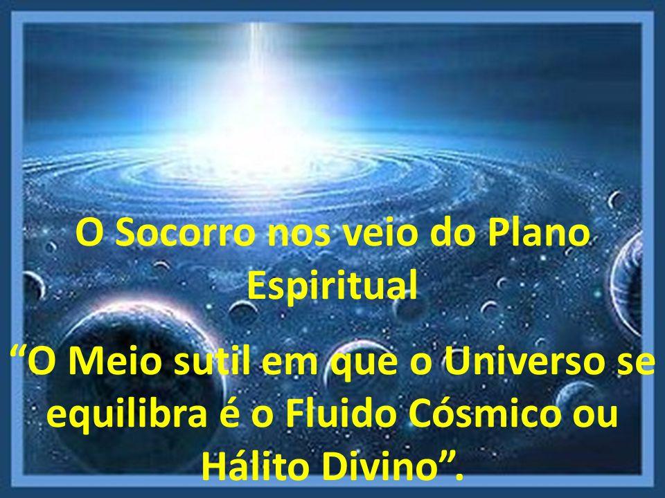 O Socorro nos veio do Plano Espiritual O Meio sutil em que o Universo se equilibra é o Fluido Cósmico ou Hálito Divino.