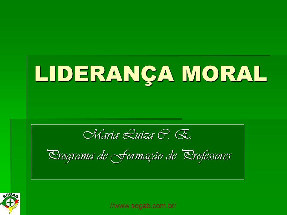 LIDERANÇA MORAL Maria Luiza C. E. Programa de Formação de Professores //www.sogab.com.br/