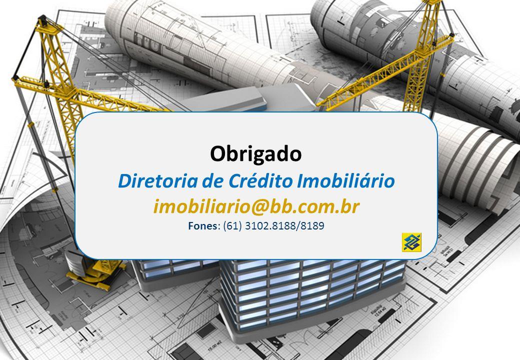 Obrigado Diretoria de Crédito Imobiliário imobiliario@bb.com.br Fones: (61) 3102.8188/8189