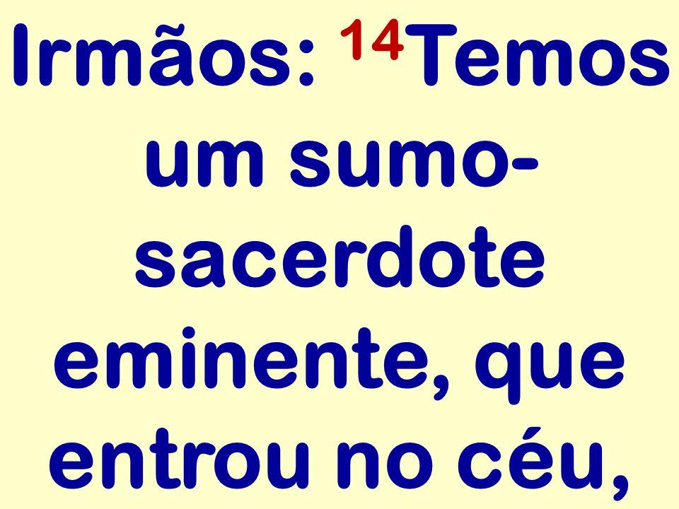 Irmãos: 14 Temos um sumo- sacerdote eminente, que entrou no céu,