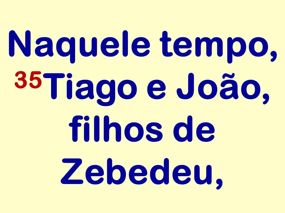 Naquele tempo, 35 Tiago e João, filhos de Zebedeu,