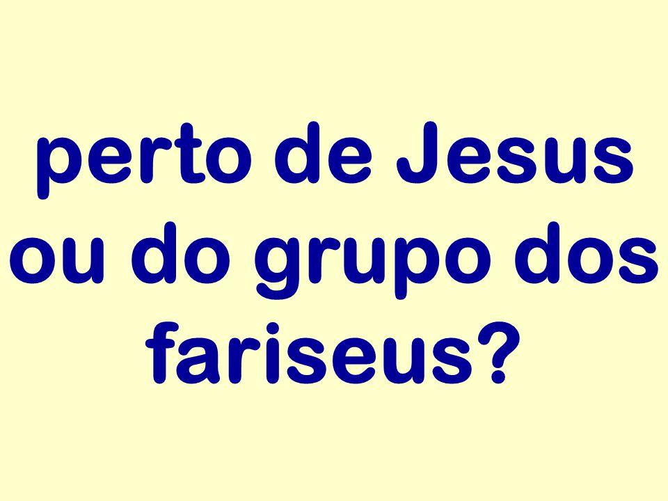 perto de Jesus ou do grupo dos fariseus?