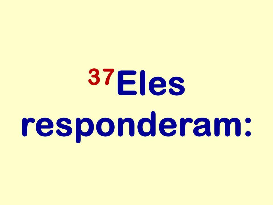 37 Eles responderam: