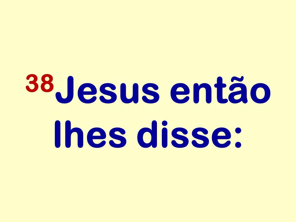38 Jesus então lhes disse: