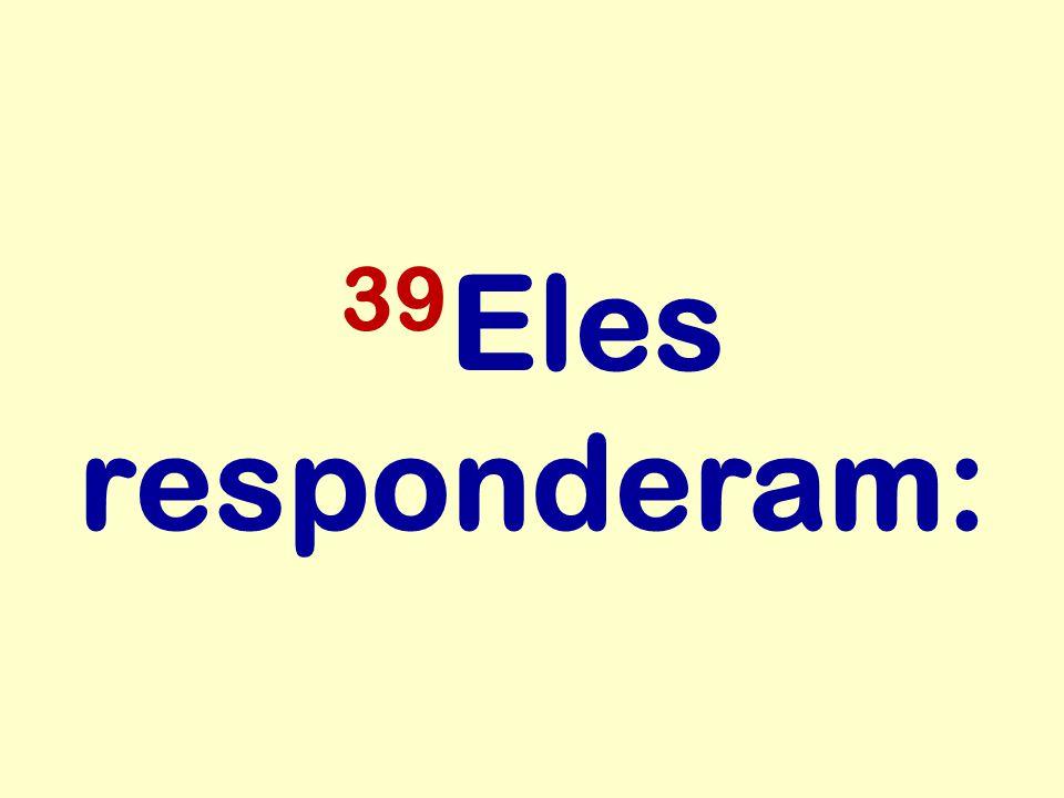 39 Eles responderam: