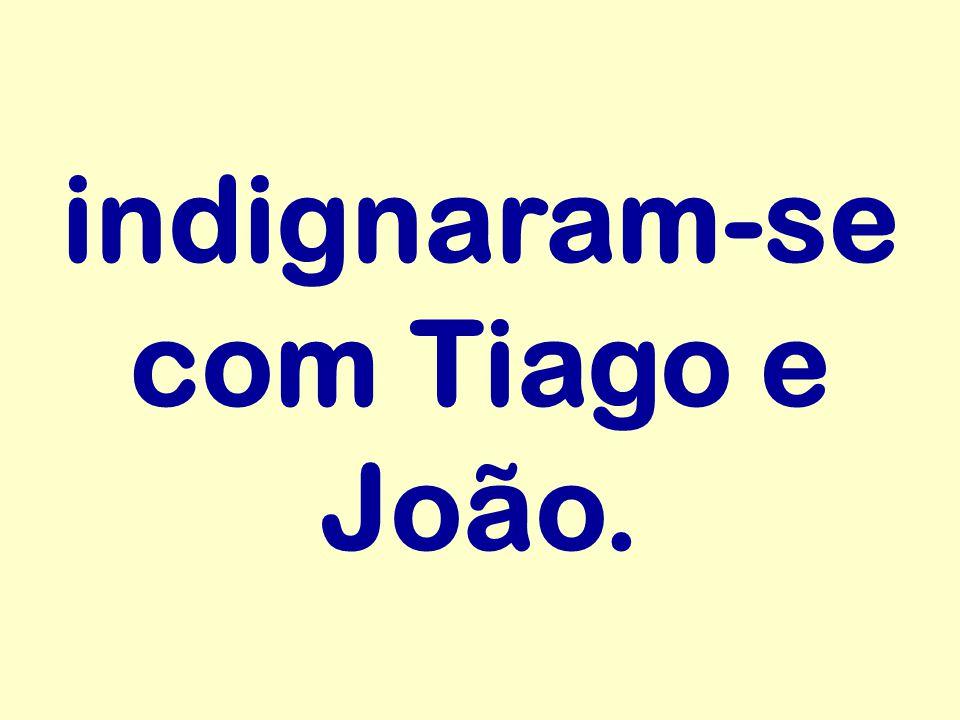 indignaram-se com Tiago e João.