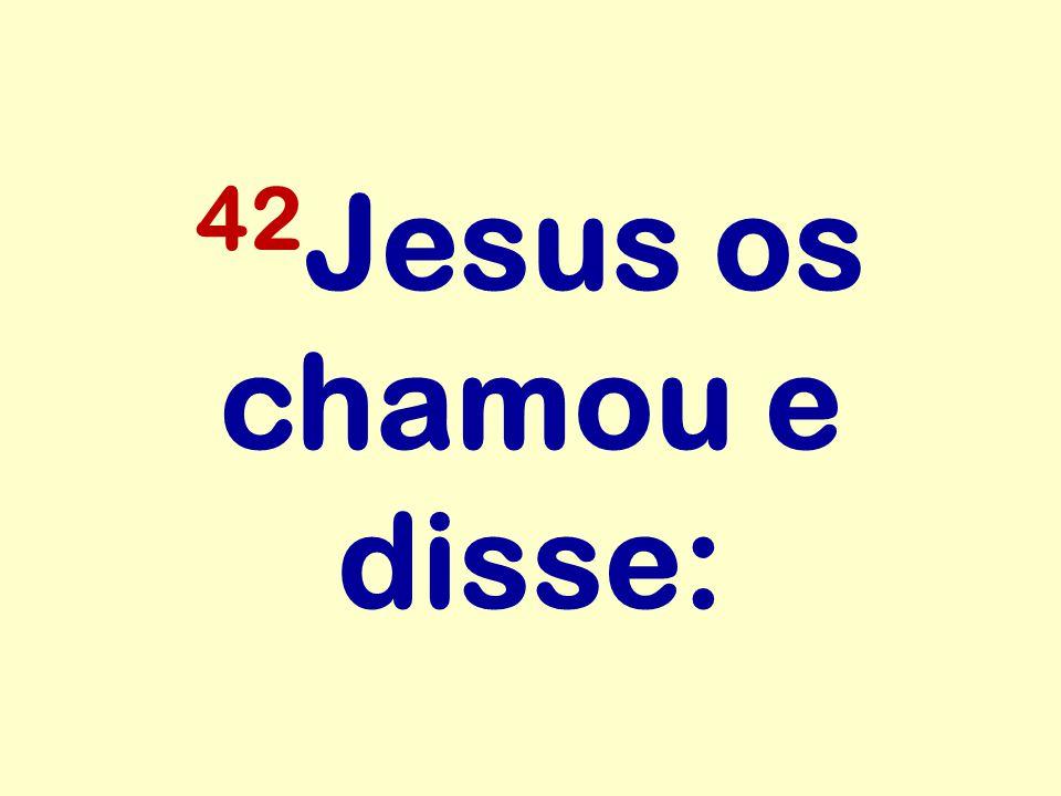 42 Jesus os chamou e disse: