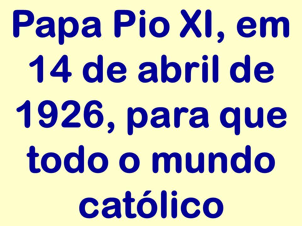 Papa Pio XI, em 14 de abril de 1926, para que todo o mundo católico