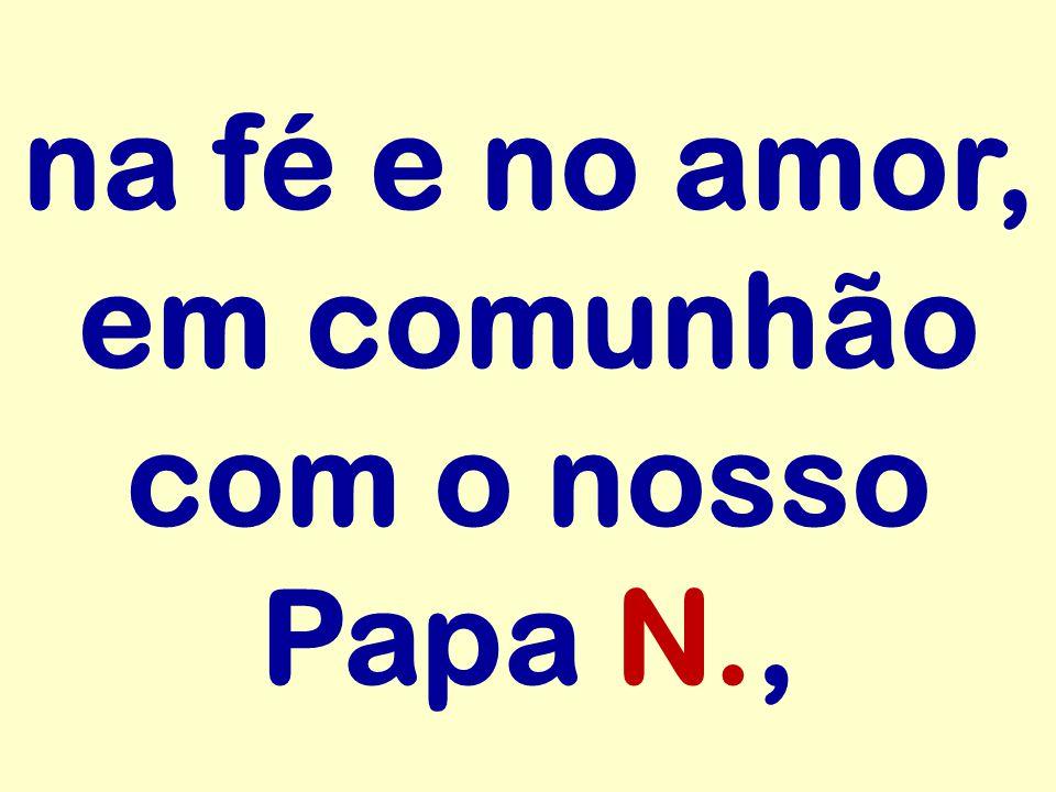 na fé e no amor, em comunhão com o nosso Papa N.,