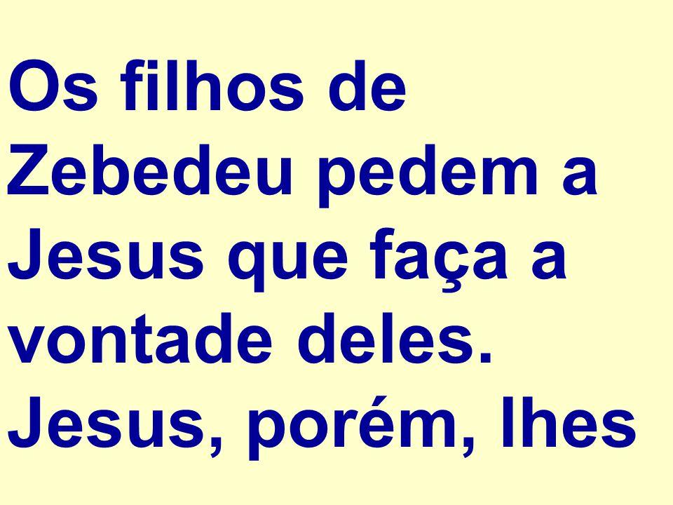 Os filhos de Zebedeu pedem a Jesus que faça a vontade deles. Jesus, porém, lhes
