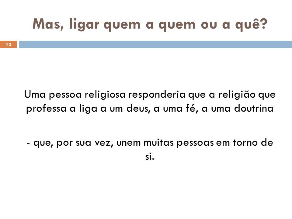 Mas, ligar quem a quem ou a quê? 12 Uma pessoa religiosa responderia que a religião que professa a liga a um deus, a uma fé, a uma doutrina - que, por