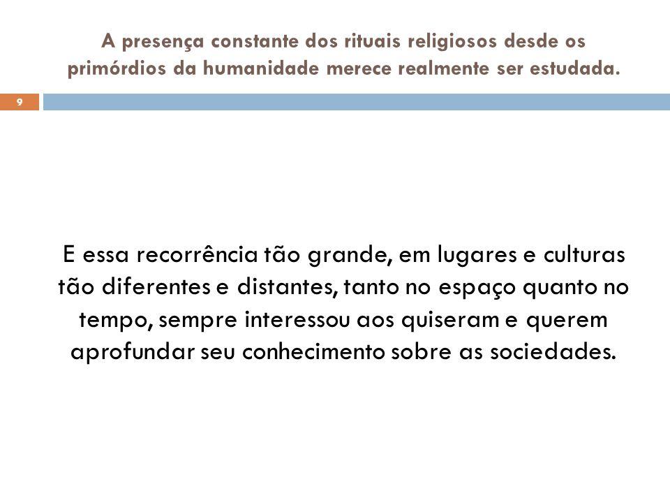 A presença constante dos rituais religiosos desde os primórdios da humanidade merece realmente ser estudada. 9 E essa recorrência tão grande, em lugar