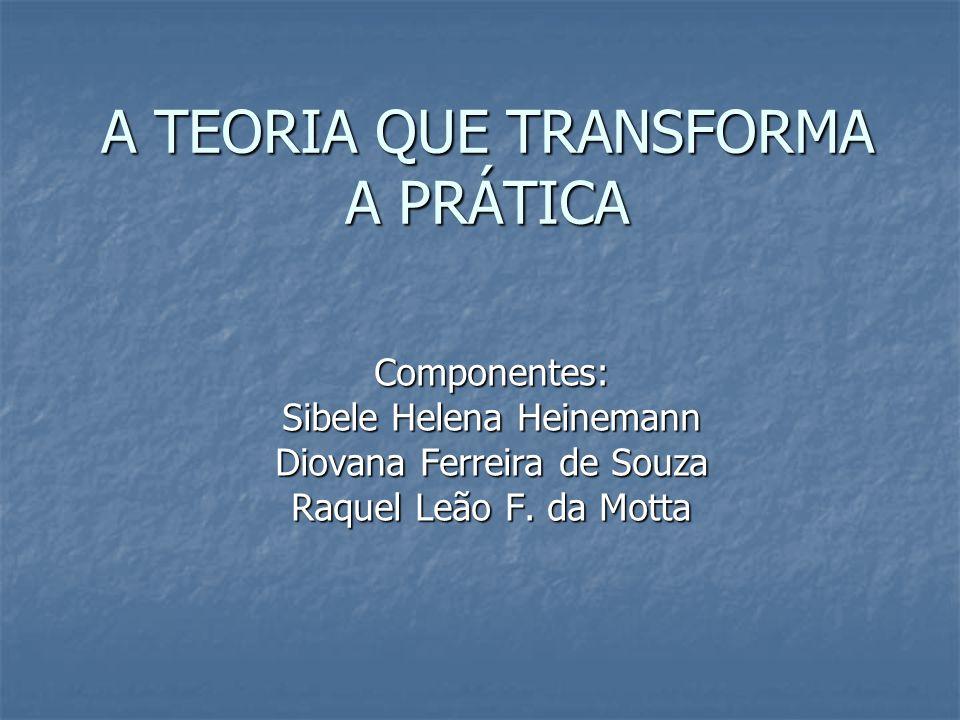A TEORIA QUE TRANSFORMA A PRÁTICA Componentes: Sibele Helena Heinemann Diovana Ferreira de Souza Raquel Leão F. da Motta