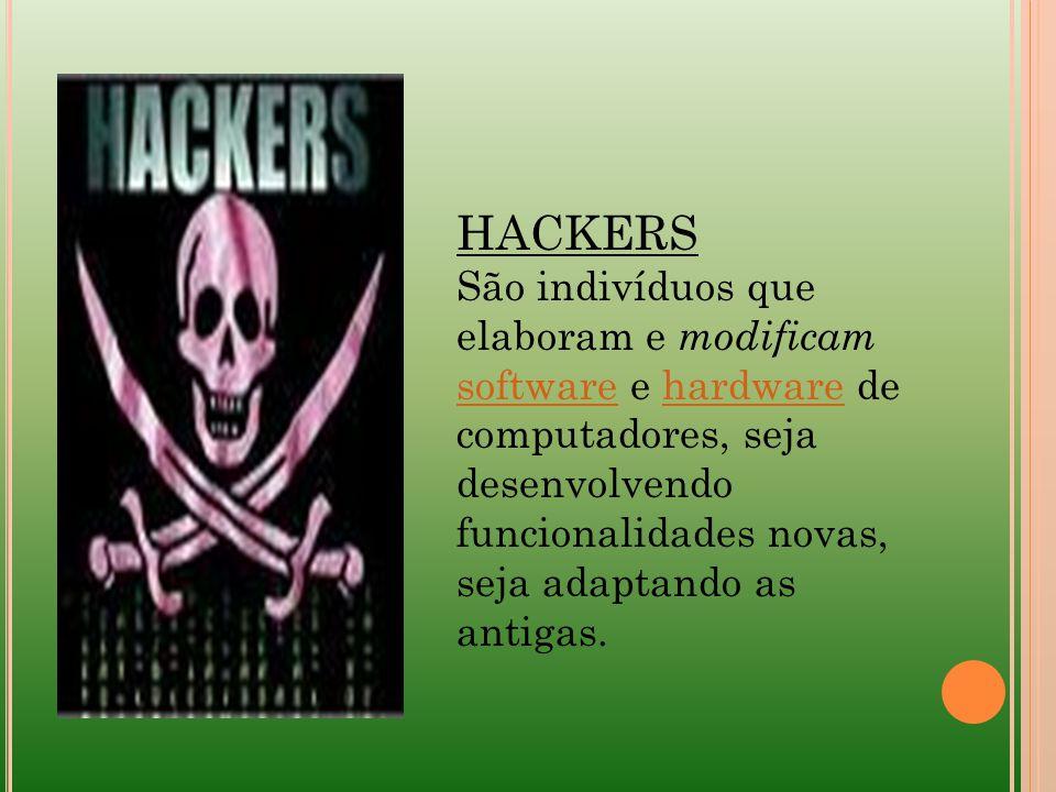 HACKERS São indivíduos que elaboram e modificam software e hardware de computadores, seja desenvolvendo funcionalidades novas, seja adaptando as antig