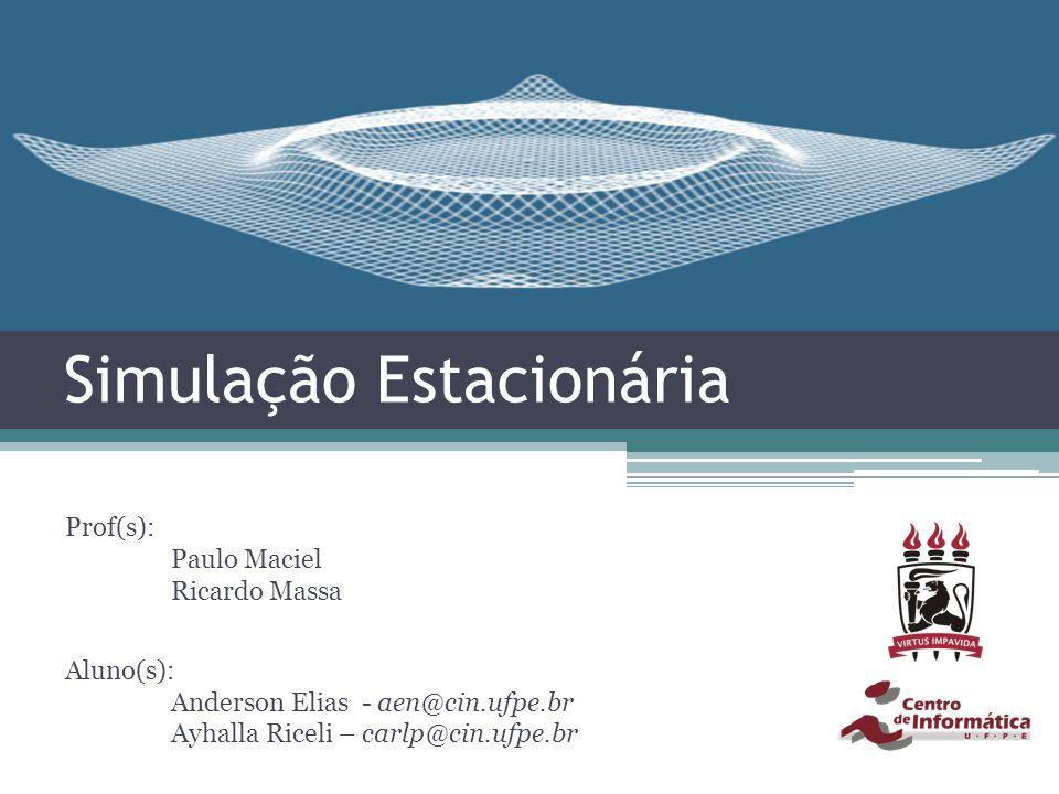 Simulação Estacionária Prof(s): Paulo Maciel Ricardo Massa Aluno(s): Anderson Elias - aen@cin.ufpe.br Ayhalla Riceli – carlp@cin.ufpe.br