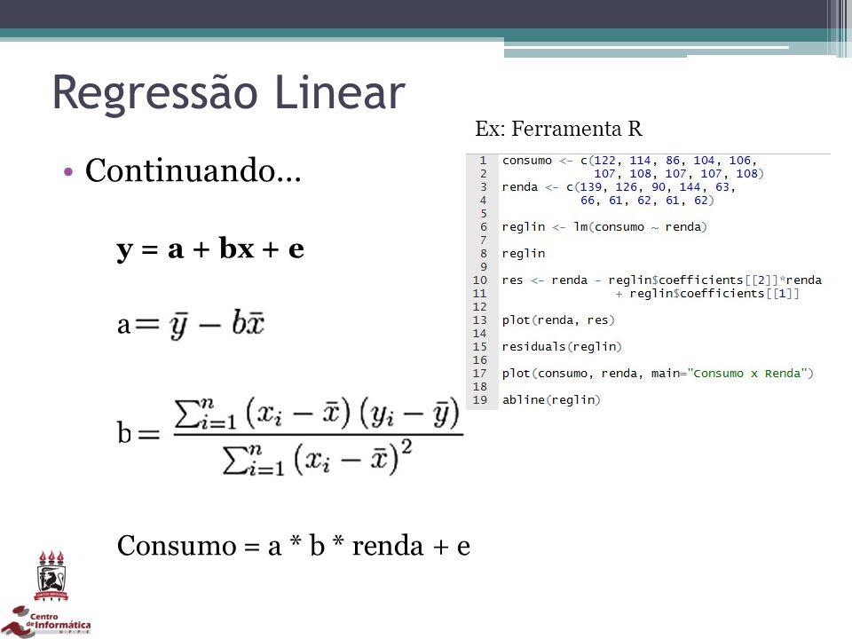 Regressão Linear Continuando... y = a + bx + e a b Consumo = a * b * renda + e Ex: Ferramenta R