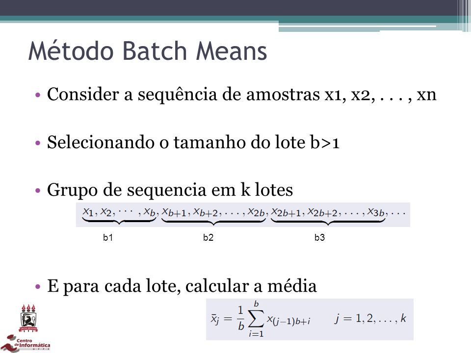 Método Batch Means Consider a sequência de amostras x1, x2,..., xn Selecionando o tamanho do lote b>1 Grupo de sequencia em k lotes E para cada lote,