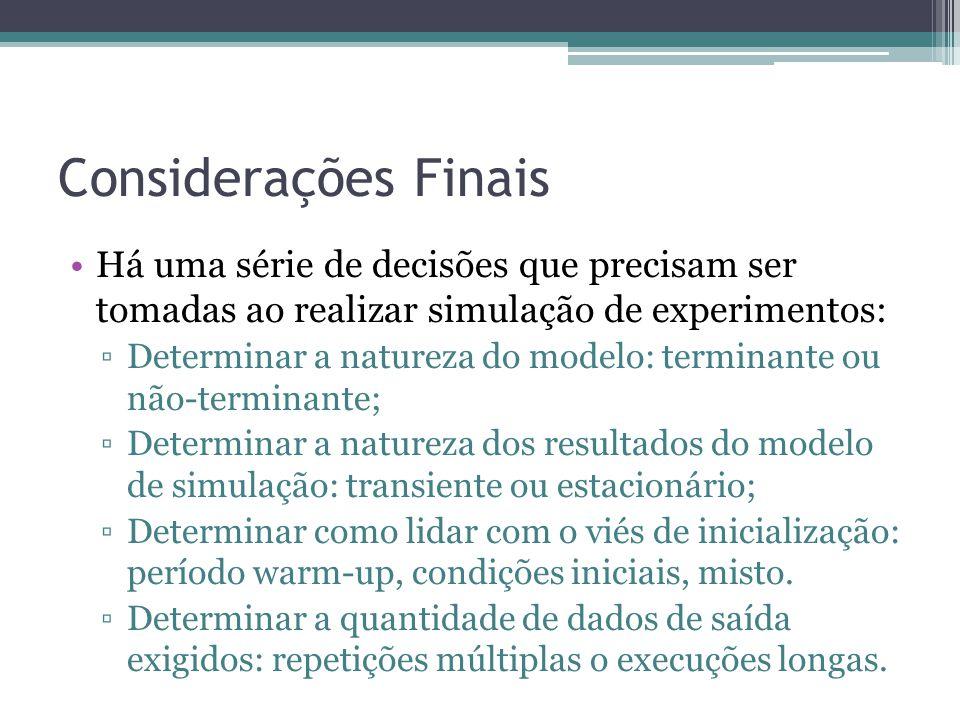 Considerações Finais Há uma série de decisões que precisam ser tomadas ao realizar simulação de experimentos: Determinar a natureza do modelo: termina