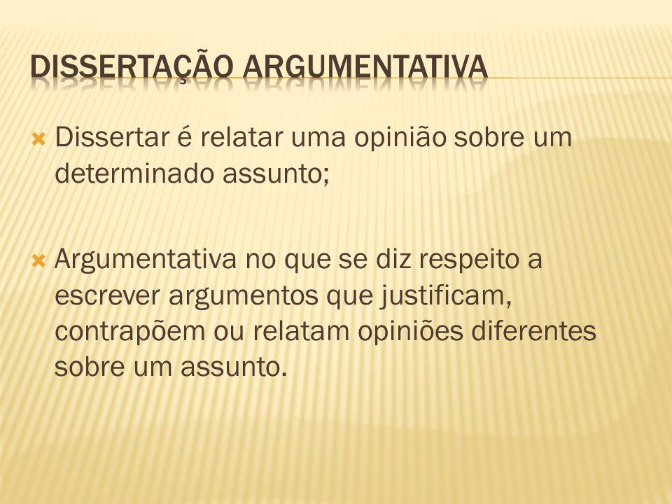 Dissertar é relatar uma opinião sobre um determinado assunto; Argumentativa no que se diz respeito a escrever argumentos que justificam, contrapõem ou