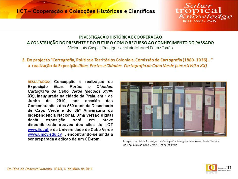 INVESTIGAÇÃO HISTÓRICA E COOPERAÇÃO A CONSTRUÇÃO DO PRESENTE E DO FUTURO COM O RECURSO AO CONHECIMENTO DO PASSADO Victor Luís Gaspar Rodrigues e Maria Manuel Ferraz Torrão Os Dias do Desenvolvimento, IPAD, 6 de Maio de 2011 IICT – Cooperação e Colecções Históricas e Científicas 2.