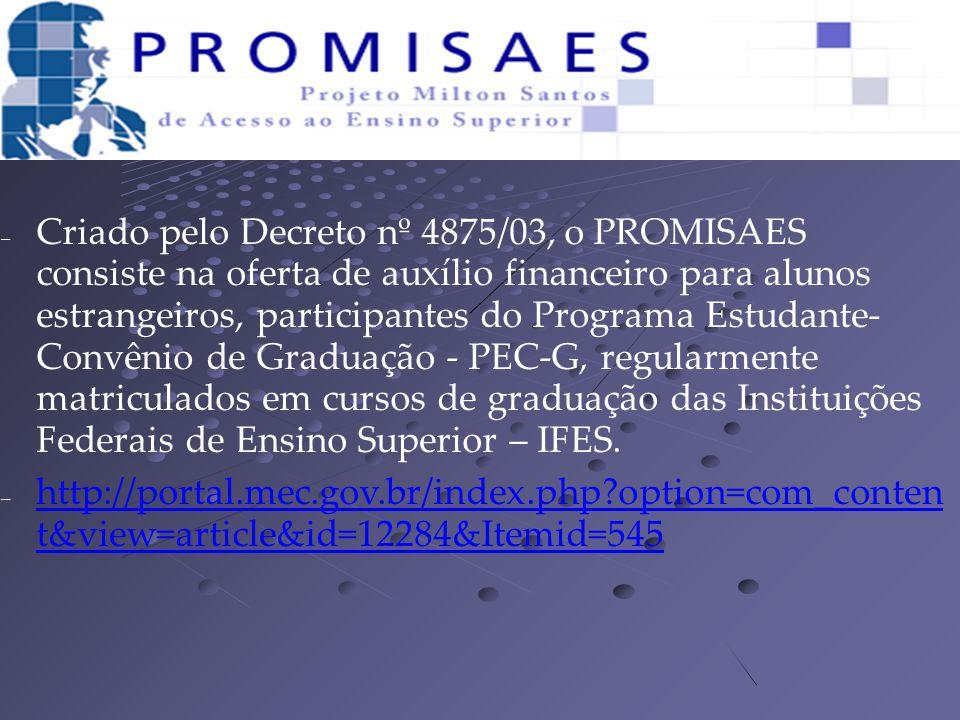 – Criado pelo Decreto nº 4875/03, o PROMISAES consiste na oferta de auxílio financeiro para alunos estrangeiros, participantes do Programa Estudante- Convênio de Graduação - PEC-G, regularmente matriculados em cursos de graduação das Instituições Federais de Ensino Superior – IFES.