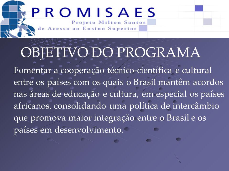 OBJETIVO DO PROGRAMA Fomentar a cooperação técnico-científica e cultural entre os países com os quais o Brasil mantêm acordos nas áreas de educação e cultura, em especial os países africanos, consolidando uma política de intercâmbio que promova maior integração entre o Brasil e os países em desenvolvimento.