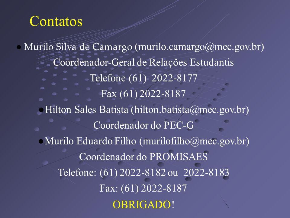 Contatos Murilo Silva de Camargo (murilo.camargo@mec.gov.br) Coordenador-Geral de Relações Estudantis Telefone (61) 2022-8177 Fax (61) 2022-8187 Hilton Sales Batista (hilton.batista@mec.gov.br) Coordenador do PEC-G Murilo Eduardo Filho (murilofilho@mec.gov.br) Coordenador do PROMISAES Telefone: (61) 2022-8182 ou 2022-8183 Fax: (61) 2022-8187 OBRIGADO!