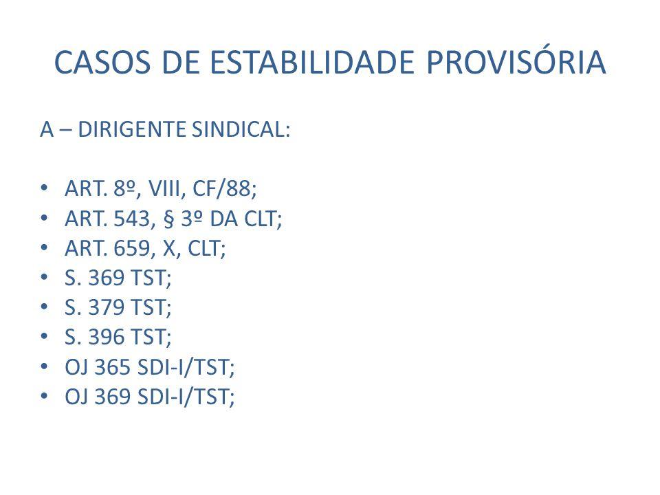 CASOS DE ESTABILIDADE PROVISÓRIA A – DIRIGENTE SINDICAL: ART. 8º, VIII, CF/88; ART. 543, § 3º DA CLT; ART. 659, X, CLT; S. 369 TST; S. 379 TST; S. 396
