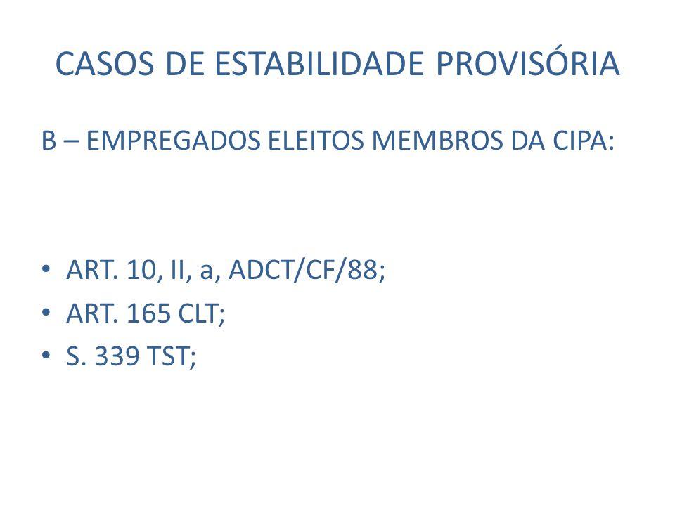 CASOS DE ESTABILIDADE PROVISÓRIA B – EMPREGADOS ELEITOS MEMBROS DA CIPA: ART. 10, II, a, ADCT/CF/88; ART. 165 CLT; S. 339 TST;
