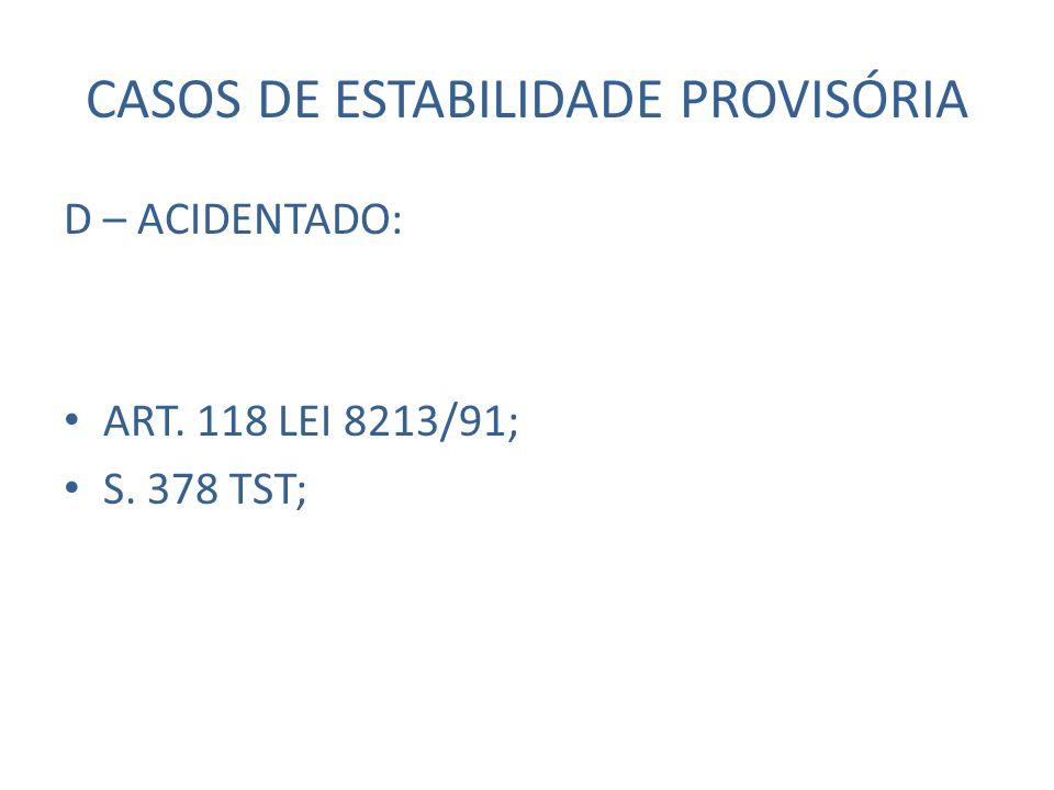 CASOS DE ESTABILIDADE PROVISÓRIA D – ACIDENTADO: ART. 118 LEI 8213/91; S. 378 TST;