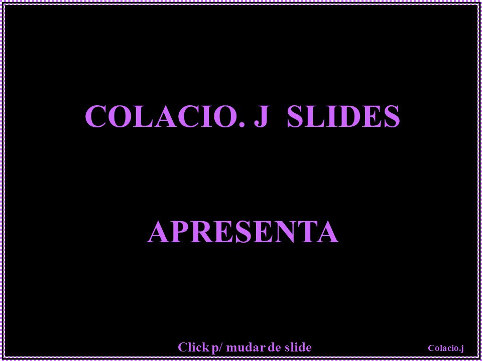 Colacio.j COLACIO. J SLIDES APRESENTA Click p/ mudar de slide