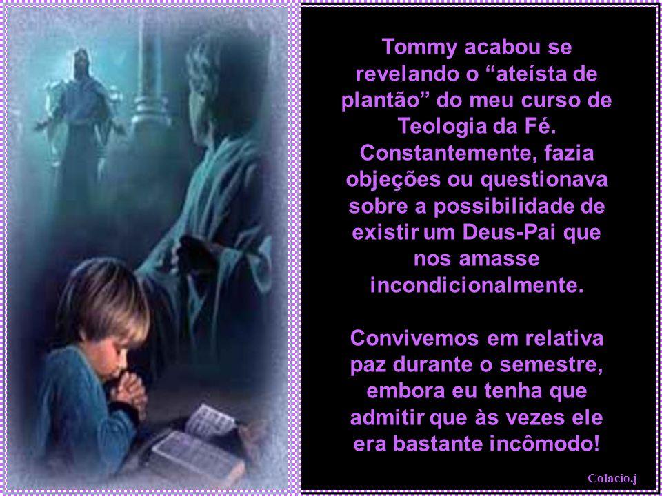 Colacio.j Tommy acabou se revelando o ateísta de plantão do meu curso de Teologia da Fé.