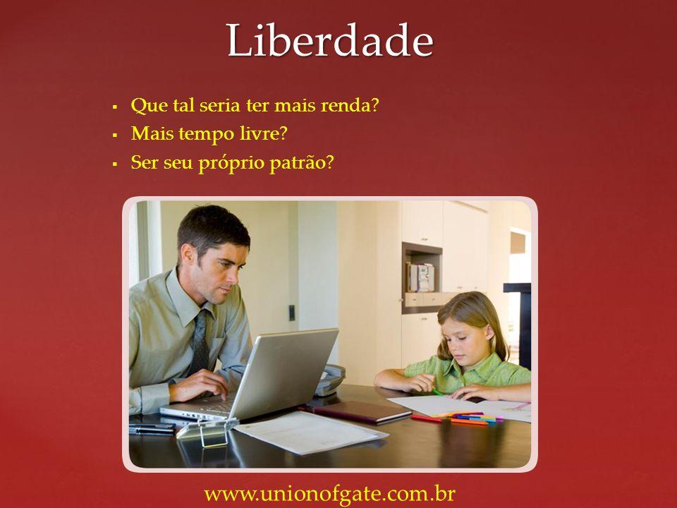 Que tal seria ter mais renda? Mais tempo livre? Ser seu próprio patrão? Liberdade www.unionofgate.com.br